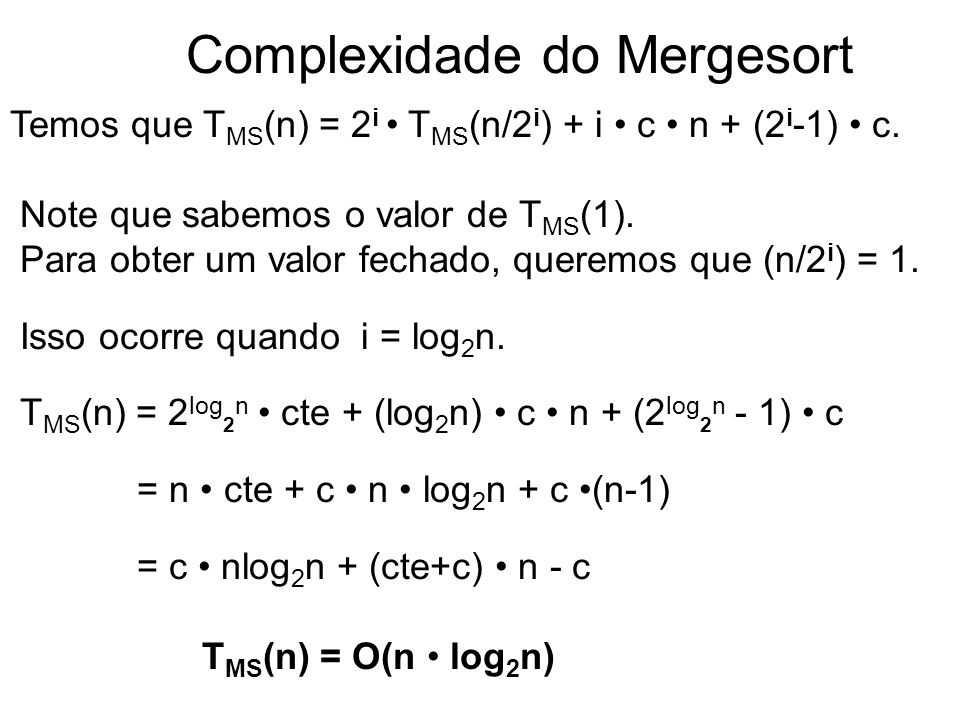12 Complexidade do Mergesort Temos que T MS (n) = 2 i T MS (n/2 i ) + i c n + (2 i -1) c. Note que sabemos o valor de T MS (1). Para obter um valor fe