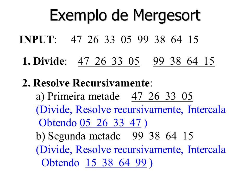 4 Exemplo de Mergesort INPUT: 47 26 33 05 99 38 64 15 1. Divide: 47 26 33 05 99 38 64 15 2. Resolve Recursivamente: a) Primeira metade 47 26 33 05 (Di