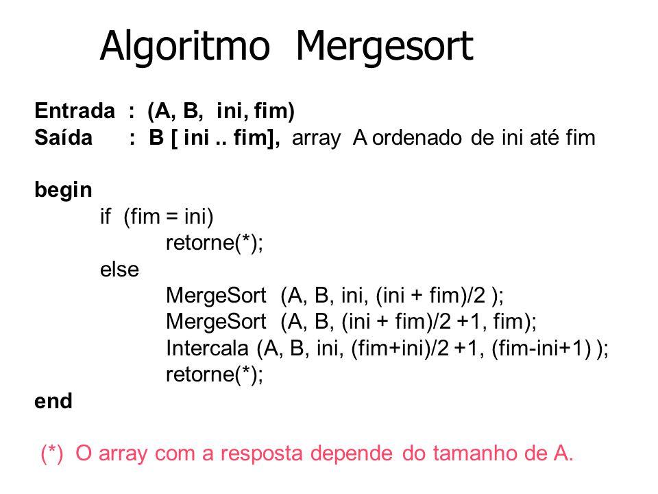 6 Algoritmo Mergesort Entrada : (A, B, ini, fim) Saída : B [ ini.. fim], array A ordenado de ini até fim begin if (fim = ini) retorne(*); else MergeSo