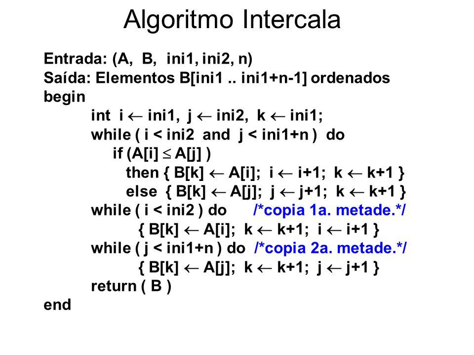 7 Algoritmo Intercala Entrada: (A, B, ini1, ini2, n) Saída: Elementos B[ini1.. ini1+n-1] ordenados begin int i  ini1, j  ini2, k  ini1; while ( i <