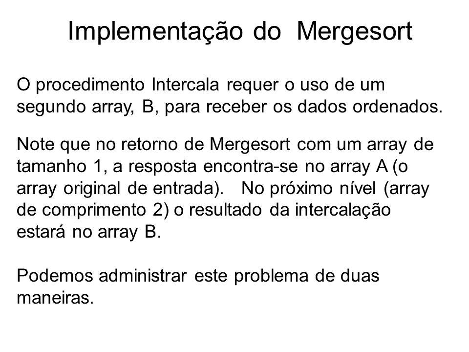 9 Implementação do Mergesort O procedimento Intercala requer o uso de um segundo array, B, para receber os dados ordenados. Note que no retorno de Mer