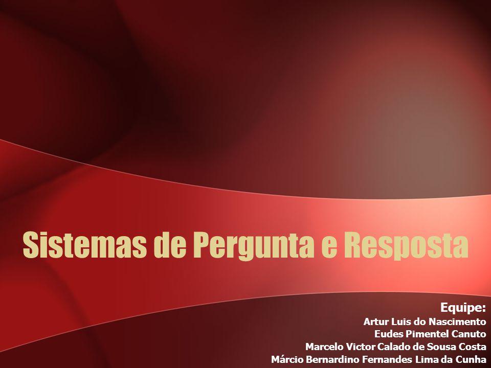 Sistemas de Pergunta e Resposta Equipe: Artur Luis do Nascimento Eudes Pimentel Canuto Marcelo Victor Calado de Sousa Costa Márcio Bernardino Fernandes Lima da Cunha