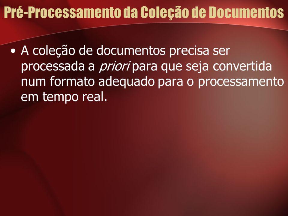 Pré-Processamento da Coleção de Documentos A coleção de documentos precisa ser processada a priori para que seja convertida num formato adequado para o processamento em tempo real.