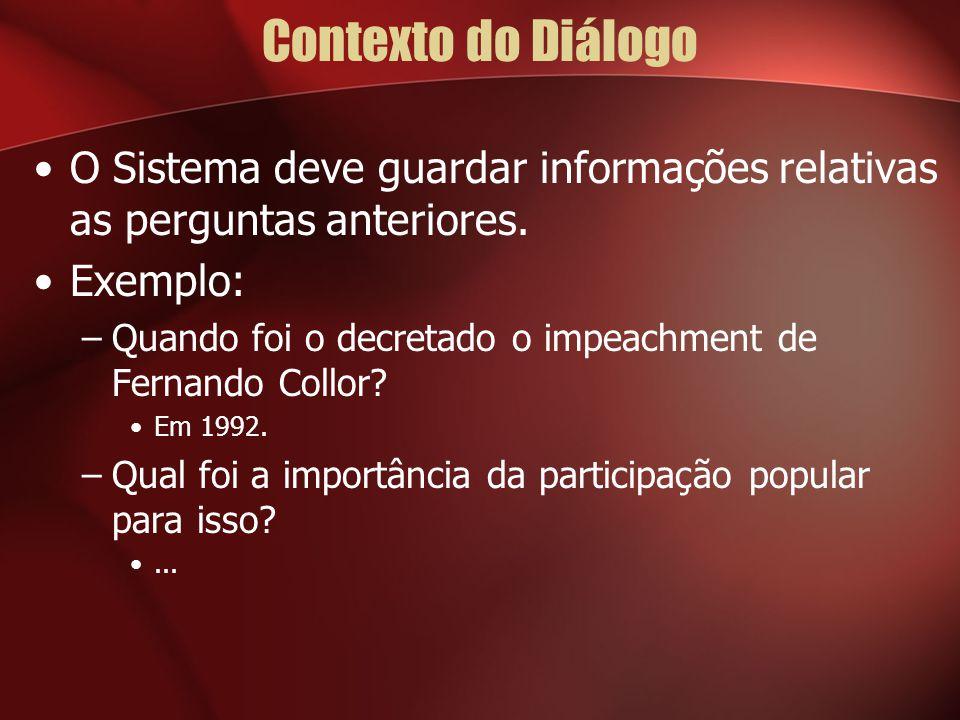 Contexto do Diálogo O Sistema deve guardar informações relativas as perguntas anteriores. Exemplo: –Quando foi o decretado o impeachment de Fernando C