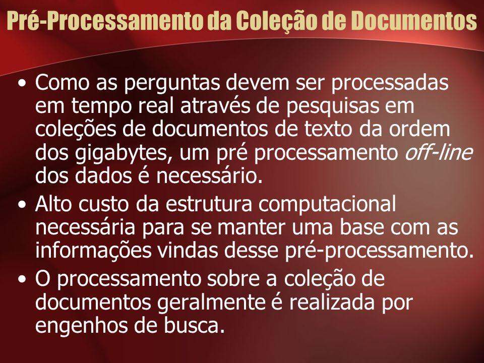 Pré-Processamento da Coleção de Documentos Como as perguntas devem ser processadas em tempo real através de pesquisas em coleções de documentos de texto da ordem dos gigabytes, um pré processamento off-line dos dados é necessário.