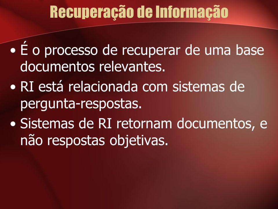 Recuperação de Informação É o processo de recuperar de uma base documentos relevantes. RI está relacionada com sistemas de pergunta-respostas. Sistema