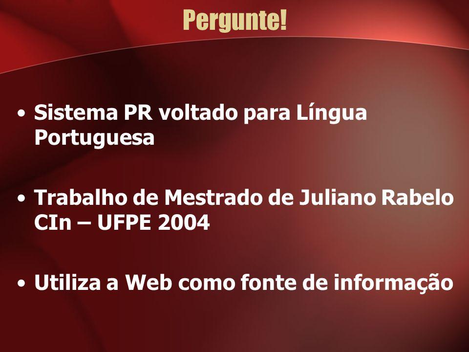 Pergunte! Sistema PR voltado para Língua Portuguesa Trabalho de Mestrado de Juliano Rabelo CIn – UFPE 2004 Utiliza a Web como fonte de informação