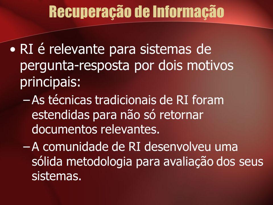 Recuperação de Informação RI é relevante para sistemas de pergunta-resposta por dois motivos principais: –As técnicas tradicionais de RI foram estendidas para não só retornar documentos relevantes.