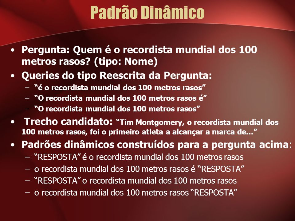 """Padrão Dinâmico Pergunta: Quem é o recordista mundial dos 100 metros rasos? (tipo: Nome) Queries do tipo Reescrita da Pergunta: –""""é o recordista mundi"""