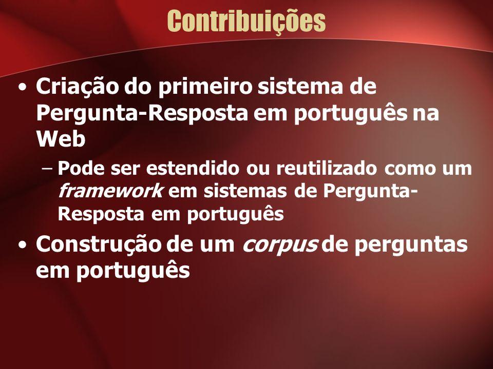 Contribuições Criação do primeiro sistema de Pergunta-Resposta em português na Web –Pode ser estendido ou reutilizado como um framework em sistemas de Pergunta- Resposta em português Construção de um corpus de perguntas em português
