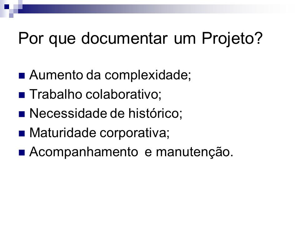 Por que documentar um Projeto? Aumento da complexidade; Trabalho colaborativo; Necessidade de histórico; Maturidade corporativa; Acompanhamento e manu