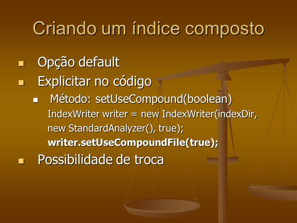 Criando um índice composto Opção default Opção default Explicitar no código Explicitar no código Método: setUseCompound(boolean) Método: setUseCompound(boolean) IndexWriter writer = new IndexWriter(indexDir, new StandardAnalyzer(), true); writer.setUseCompoundFile(true); Possibilidade de troca Possibilidade de troca