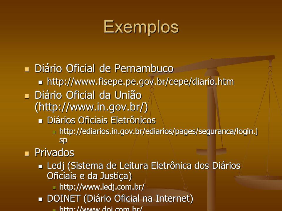 Exemplos Diário Oficial de Pernambuco Diário Oficial de Pernambuco http://www.fisepe.pe.gov.br/cepe/diario.htm http://www.fisepe.pe.gov.br/cepe/diario.htm Diário Oficial da União (http://www.in.gov.br/) Diário Oficial da União (http://www.in.gov.br/) Diários Oficiais Eletrônicos Diários Oficiais Eletrônicos http://ediarios.in.gov.br/ediarios/pages/seguranca/login.j sp http://ediarios.in.gov.br/ediarios/pages/seguranca/login.j sp Privados Privados Ledj (Sistema de Leitura Eletrônica dos Diários Oficiais e da Justiça) Ledj (Sistema de Leitura Eletrônica dos Diários Oficiais e da Justiça) http://www.ledj.com.br/ http://www.ledj.com.br/ DOINET (Diário Oficial na Internet) DOINET (Diário Oficial na Internet) http://www.doi.com.br/ http://www.doi.com.br/