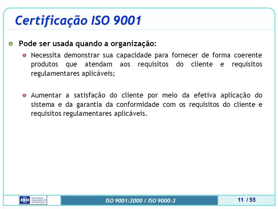 11 / 55 ISO 9001:2000 / ISO 9000-3 Certificação ISO 9001 Pode ser usada quando a organização: Necessita demonstrar sua capacidade para fornecer de forma coerente produtos que atendam aos requisitos do cliente e requisitos regulamentares aplicáveis; Aumentar a satisfação do cliente por meio da efetiva aplicação do sistema e da garantia da conformidade com os requisitos do cliente e requisitos regulamentares aplicáveis.
