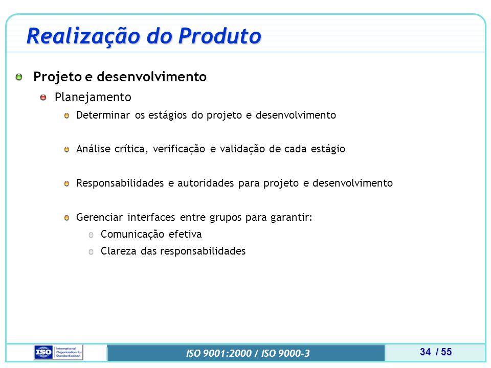 34 / 55 ISO 9001:2000 / ISO 9000-3 Realização do Produto Projeto e desenvolvimento Planejamento Determinar os estágios do projeto e desenvolvimento Análise crítica, verificação e validação de cada estágio Responsabilidades e autoridades para projeto e desenvolvimento Gerenciar interfaces entre grupos para garantir: Comunicação efetiva Clareza das responsabilidades