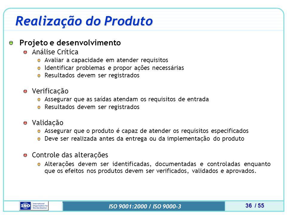 36 / 55 ISO 9001:2000 / ISO 9000-3 Realização do Produto Projeto e desenvolvimento Análise Crítica Avaliar a capacidade em atender requisitos Identificar problemas e propor ações necessárias Resultados devem ser registrados Verificação Assegurar que as saídas atendam os requisitos de entrada Resultados devem ser registrados Validação Assegurar que o produto é capaz de atender os requisitos especificados Deve ser realizada antes da entrega ou da implementação do produto Controle das alterações Alterações devem ser identificadas, documentadas e controladas enquanto que os efeitos nos produtos devem ser verificados, validados e aprovados.