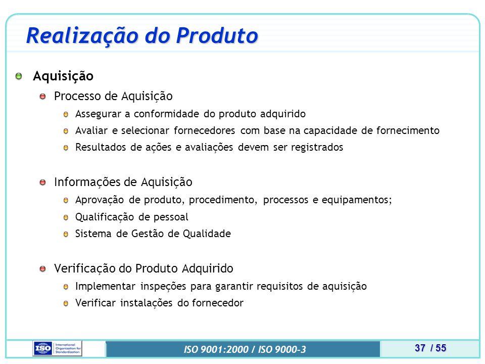 37 / 55 ISO 9001:2000 / ISO 9000-3 Realização do Produto Aquisição Processo de Aquisição Assegurar a conformidade do produto adquirido Avaliar e selecionar fornecedores com base na capacidade de fornecimento Resultados de ações e avaliações devem ser registrados Informações de Aquisição Aprovação de produto, procedimento, processos e equipamentos; Qualificação de pessoal Sistema de Gestão de Qualidade Verificação do Produto Adquirido Implementar inspeções para garantir requisitos de aquisição Verificar instalações do fornecedor