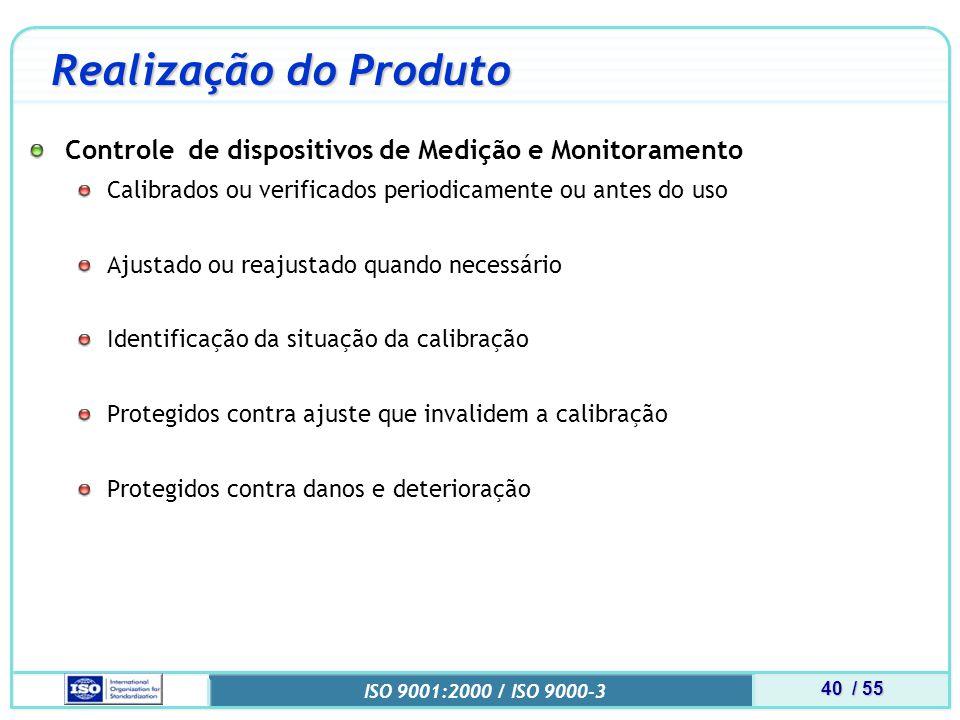 40 / 55 ISO 9001:2000 / ISO 9000-3 Realização do Produto Controle de dispositivos de Medição e Monitoramento Calibrados ou verificados periodicamente ou antes do uso Ajustado ou reajustado quando necessário Identificação da situação da calibração Protegidos contra ajuste que invalidem a calibração Protegidos contra danos e deterioração