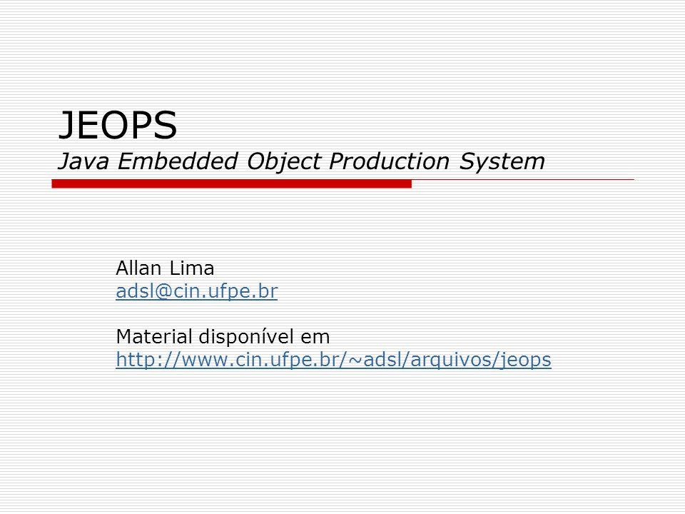 JEOPS Java Embedded Object Production System Allan Lima adsl@cin.ufpe.br Material disponível em http://www.cin.ufpe.br/~adsl/arquivos/jeops