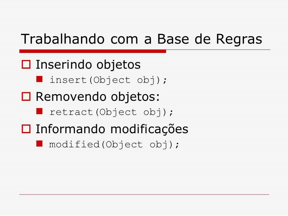 Trabalhando com a Base de Regras  Inserindo objetos insert(Object obj);  Removendo objetos: retract(Object obj);  Informando modificações modified(