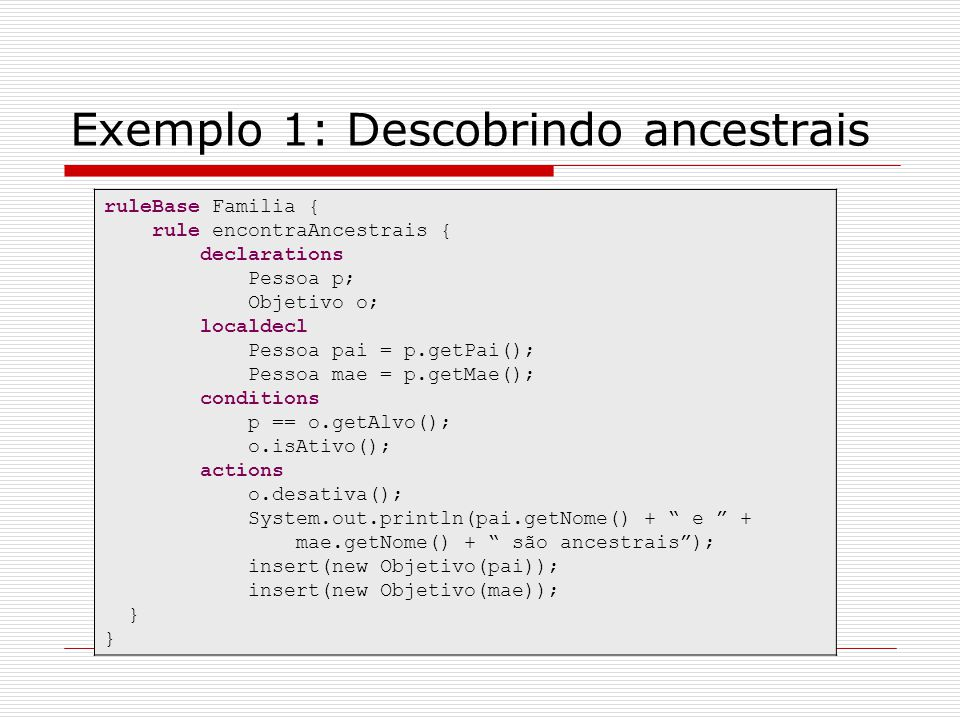 Exemplo 1: Descobrindo ancestrais ruleBase Familia { rule encontraAncestrais { declarations Pessoa p; Objetivo o; localdecl Pessoa pai = p.getPai(); P