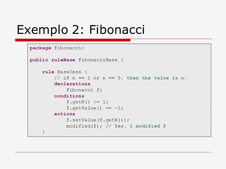 Exemplo 2: Fibonacci package fibonacci; public ruleBase FibonacciBase { rule BaseCase { // if n == 1 or n == 0, then the value is n. declarations Fibo