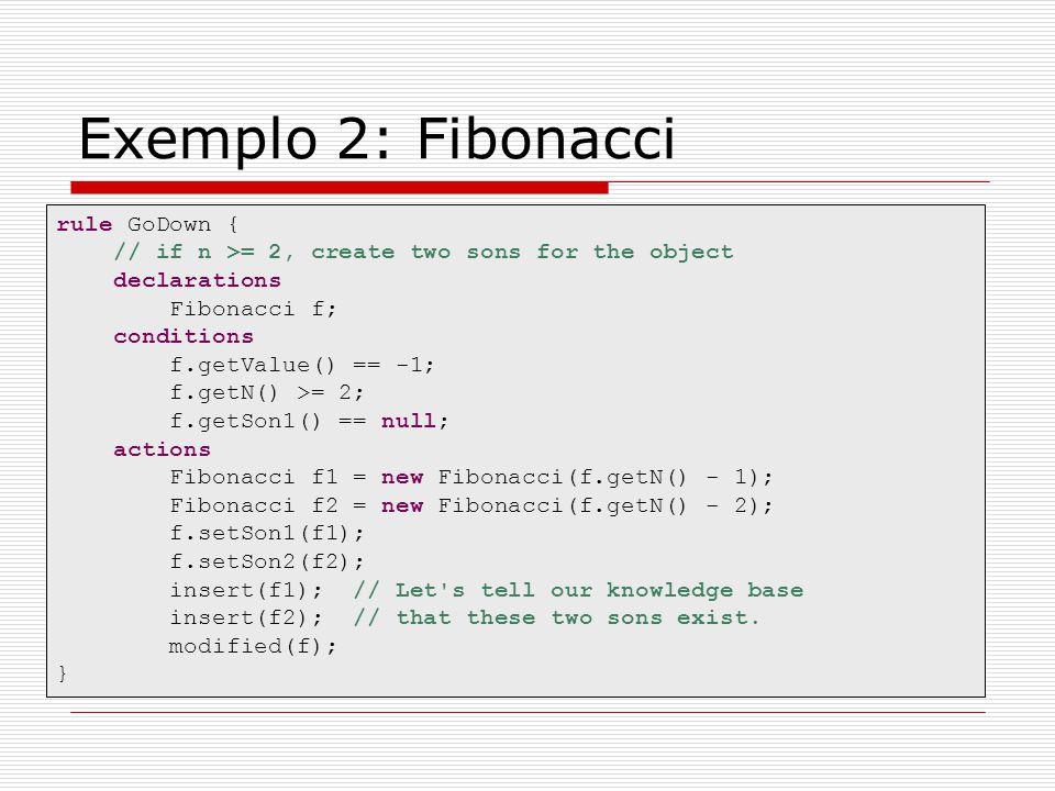 Exemplo 2: Fibonacci rule GoDown { // if n >= 2, create two sons for the object declarations Fibonacci f; conditions f.getValue() == -1; f.getN() >= 2