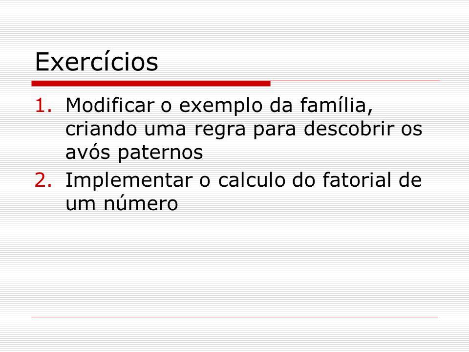 Exercícios 1.Modificar o exemplo da família, criando uma regra para descobrir os avós paternos 2.Implementar o calculo do fatorial de um número