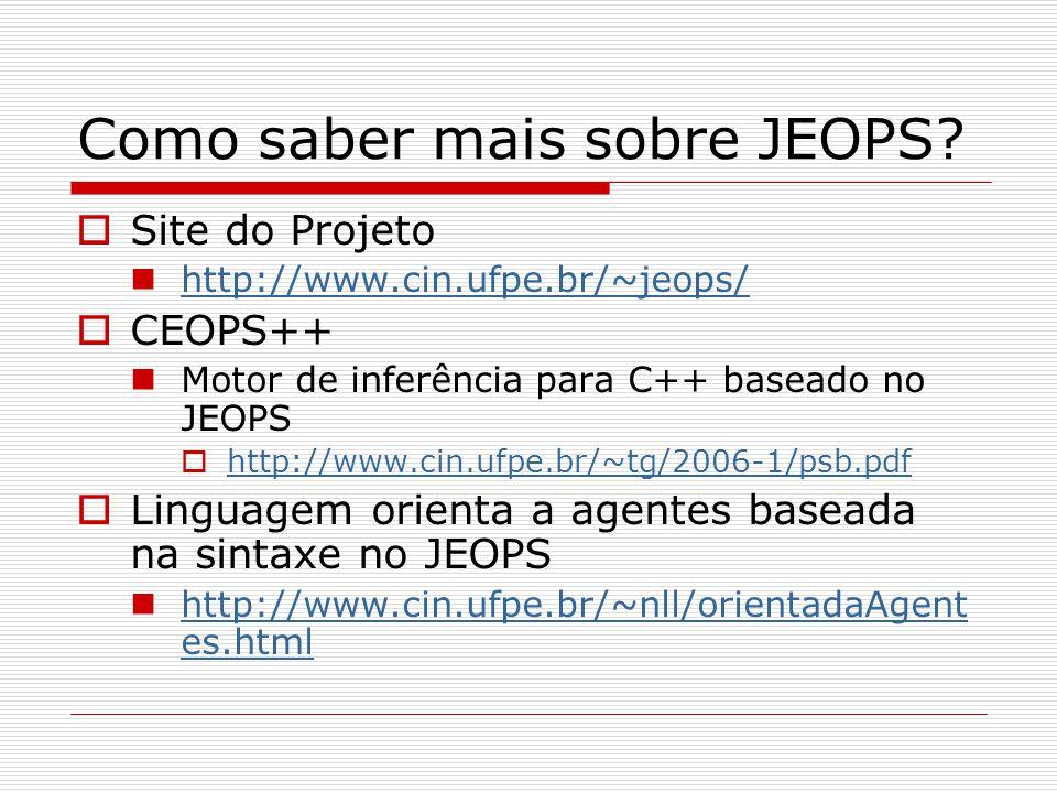 Como saber mais sobre JEOPS?  Site do Projeto http://www.cin.ufpe.br/~jeops/  CEOPS++ Motor de inferência para C++ baseado no JEOPS  http://www.cin
