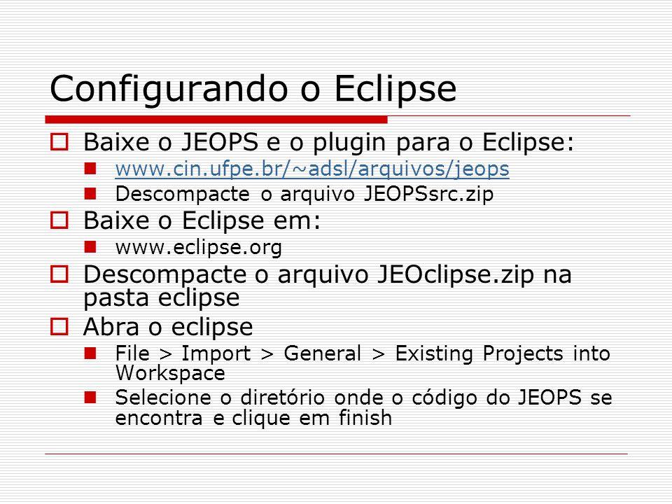 Configurando o Eclipse  Baixe o JEOPS e o plugin para o Eclipse: www.cin.ufpe.br/~adsl/arquivos/jeops Descompacte o arquivo JEOPSsrc.zip  Baixe o Ec