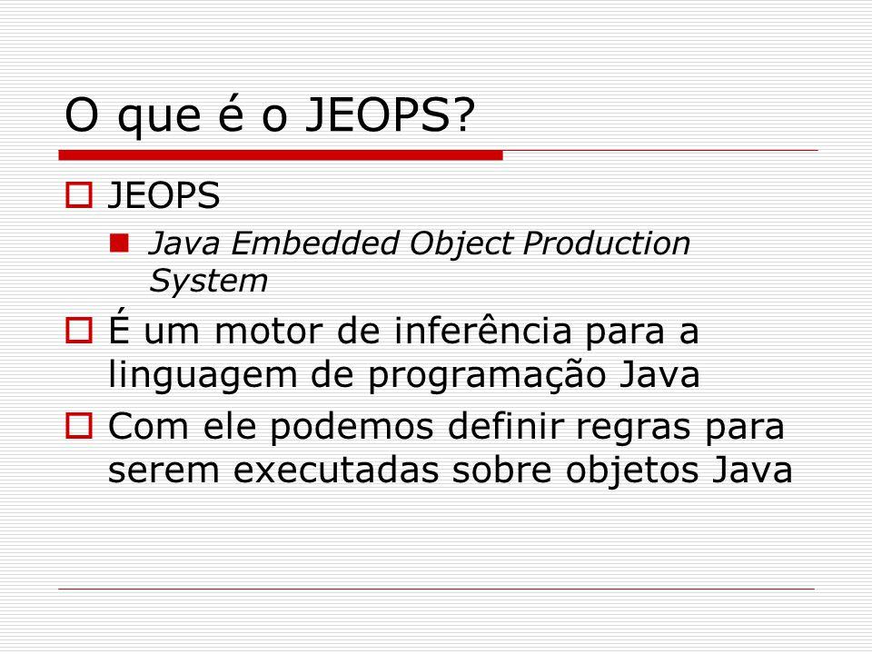 O que é o JEOPS?  JEOPS Java Embedded Object Production System  É um motor de inferência para a linguagem de programação Java  Com ele podemos defi