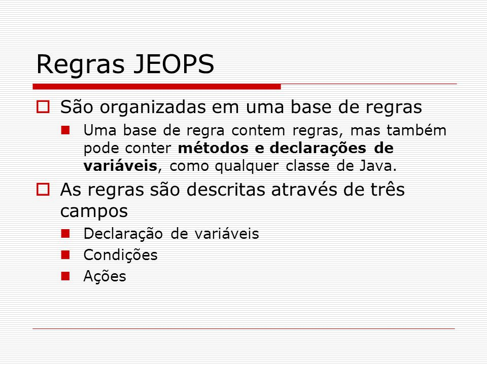 Regras JEOPS  Declaração de variáveis Variáveis que compõem a regra  Parâmetros para a avaliação da regra Variáveis locais  Variáveis auxiliares,usadas para simplificar expressões complexas  Condições Qualquer expressão booleana em Java Não deve modificar o estado dos objetos  Ações Qualquer expressão de Java