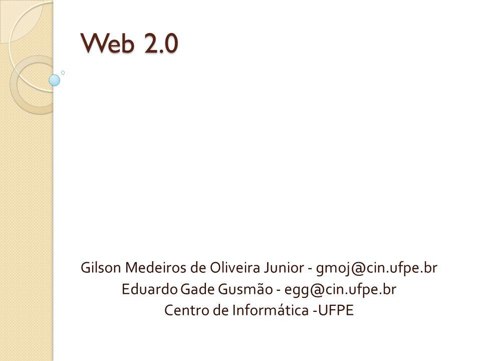 Web 2.0 Gilson Medeiros de Oliveira Junior - gmoj@cin.ufpe.br Eduardo Gade Gusmão - egg@cin.ufpe.br Centro de Informática -UFPE