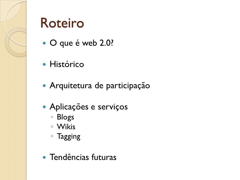 Roteiro O que é web 2.0? Histórico Arquitetura de participação Aplicações e serviços ◦ Blogs ◦ Wikis ◦ Tagging Tendências futuras