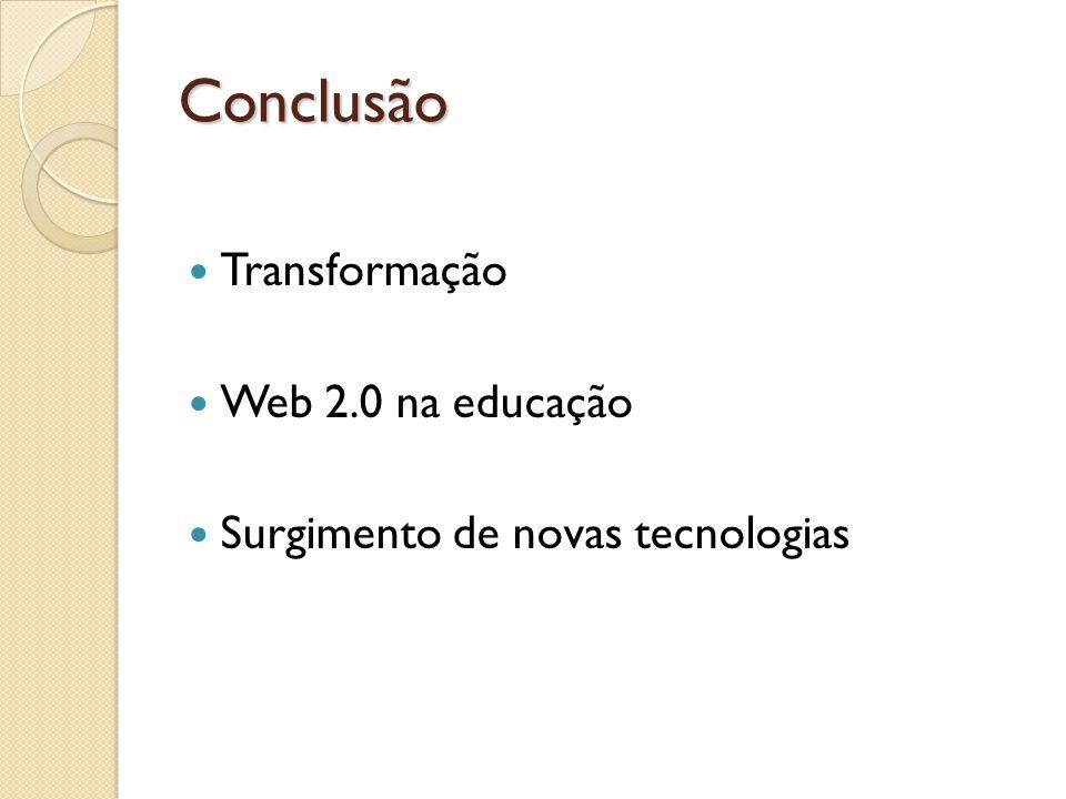 Conclusão Transformação Web 2.0 na educação Surgimento de novas tecnologias