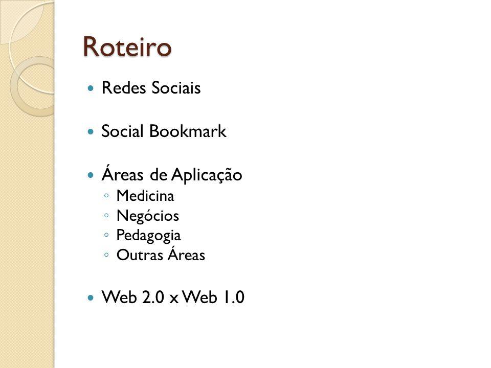 Roteiro Redes Sociais Social Bookmark Áreas de Aplicação ◦ Medicina ◦ Negócios ◦ Pedagogia ◦ Outras Áreas Web 2.0 x Web 1.0
