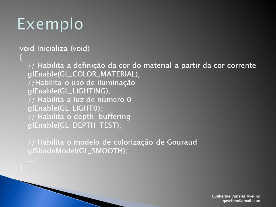 void Inicializa (void) { // Habilita a definição da cor do material a partir da cor corrente glEnable(GL_COLOR_MATERIAL); //Habilita o uso de iluminaç