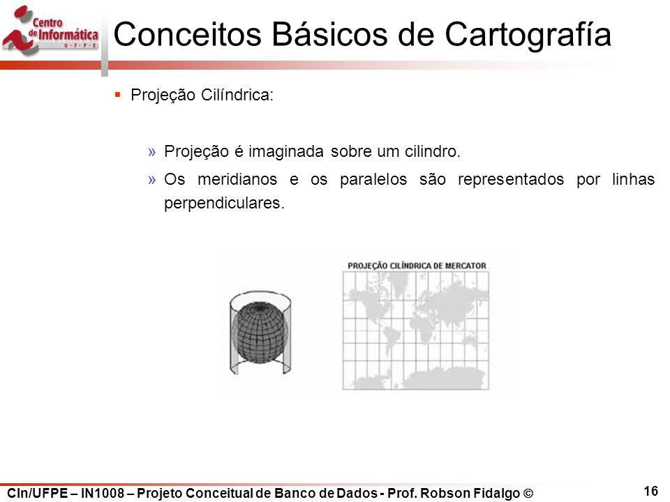 CIn/UFPE – IN1008 – Projeto Conceitual de Banco de Dados - Prof. Robson Fidalgo  16 Conceitos Básicos de Cartografía  Projeção Cilíndrica: »Projeção
