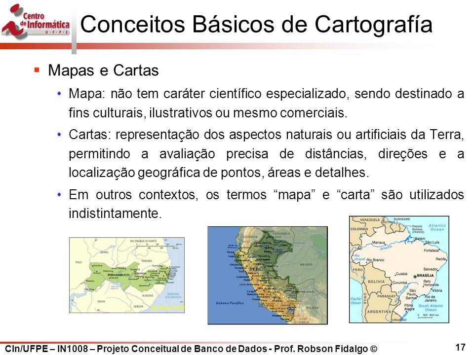 CIn/UFPE – IN1008 – Projeto Conceitual de Banco de Dados - Prof. Robson Fidalgo  17 Conceitos Básicos de Cartografía  Mapas e Cartas Mapa: não tem c