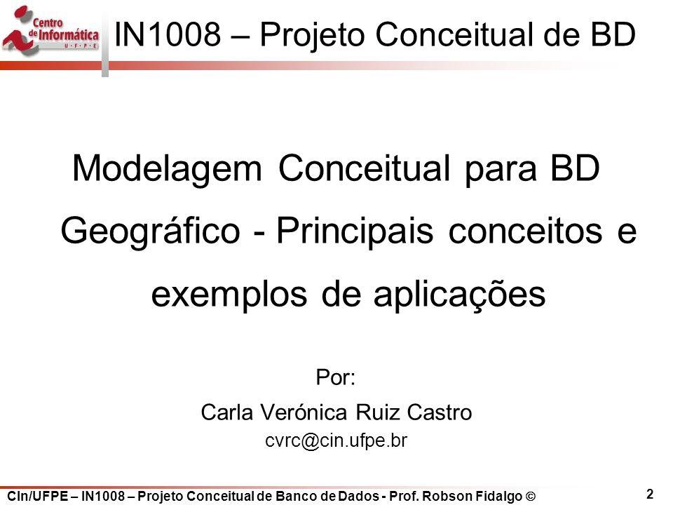 2 IN1008 – Projeto Conceitual de BD Modelagem Conceitual para BD Geográfico - Principais conceitos e exemplos de aplicações Por: Carla Verónica Ruiz C