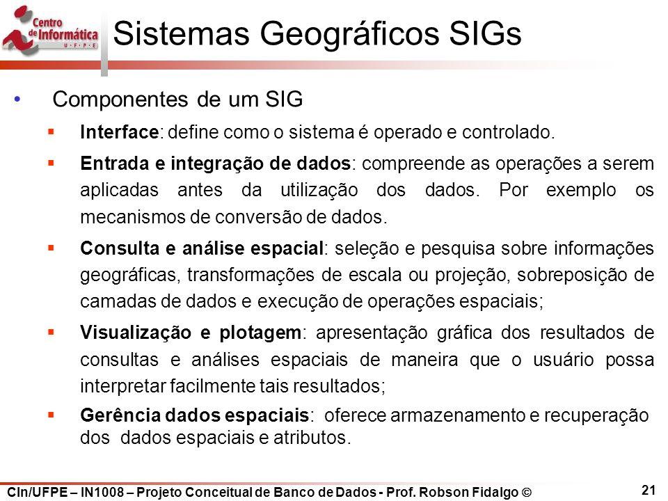 CIn/UFPE – IN1008 – Projeto Conceitual de Banco de Dados - Prof. Robson Fidalgo  21 Sistemas Geográficos SIGs Componentes de um SIG  Interface: defi