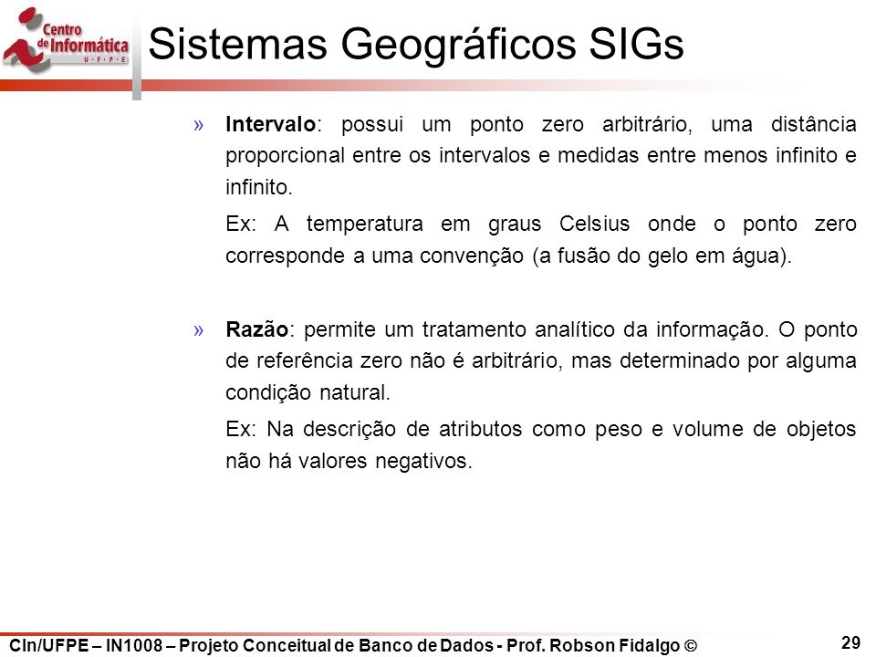 CIn/UFPE – IN1008 – Projeto Conceitual de Banco de Dados - Prof. Robson Fidalgo  29 Sistemas Geográficos SIGs »Intervalo: possui um ponto zero arbitr
