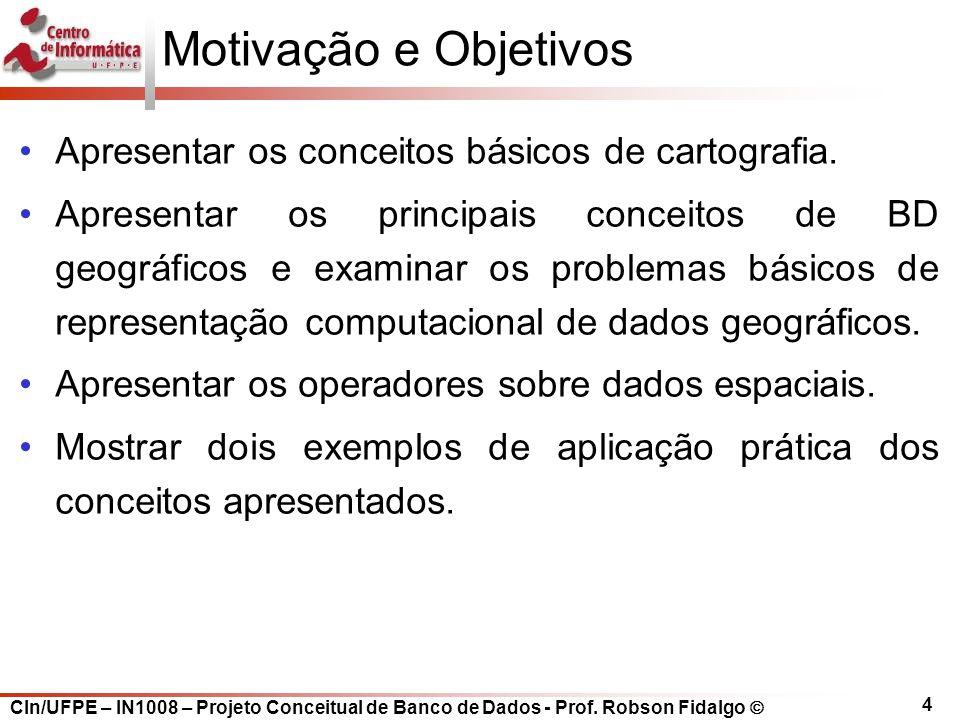CIn/UFPE – IN1008 – Projeto Conceitual de Banco de Dados - Prof. Robson Fidalgo  4 Motivação e Objetivos Apresentar os conceitos básicos de cartograf