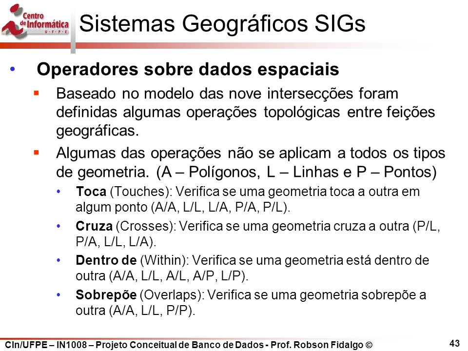 CIn/UFPE – IN1008 – Projeto Conceitual de Banco de Dados - Prof. Robson Fidalgo  43 Sistemas Geográficos SIGs Operadores sobre dados espaciais  Base