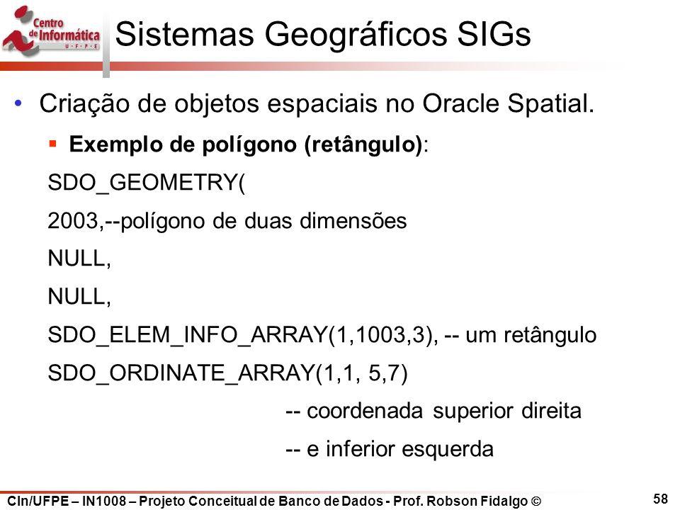 CIn/UFPE – IN1008 – Projeto Conceitual de Banco de Dados - Prof. Robson Fidalgo  58 Sistemas Geográficos SIGs Criação de objetos espaciais no Oracle
