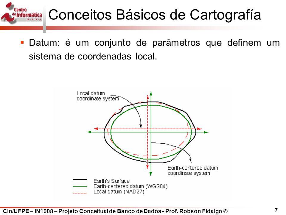 CIn/UFPE – IN1008 – Projeto Conceitual de Banco de Dados - Prof. Robson Fidalgo  7 Conceitos Básicos de Cartografía  Datum: é um conjunto de parâmet