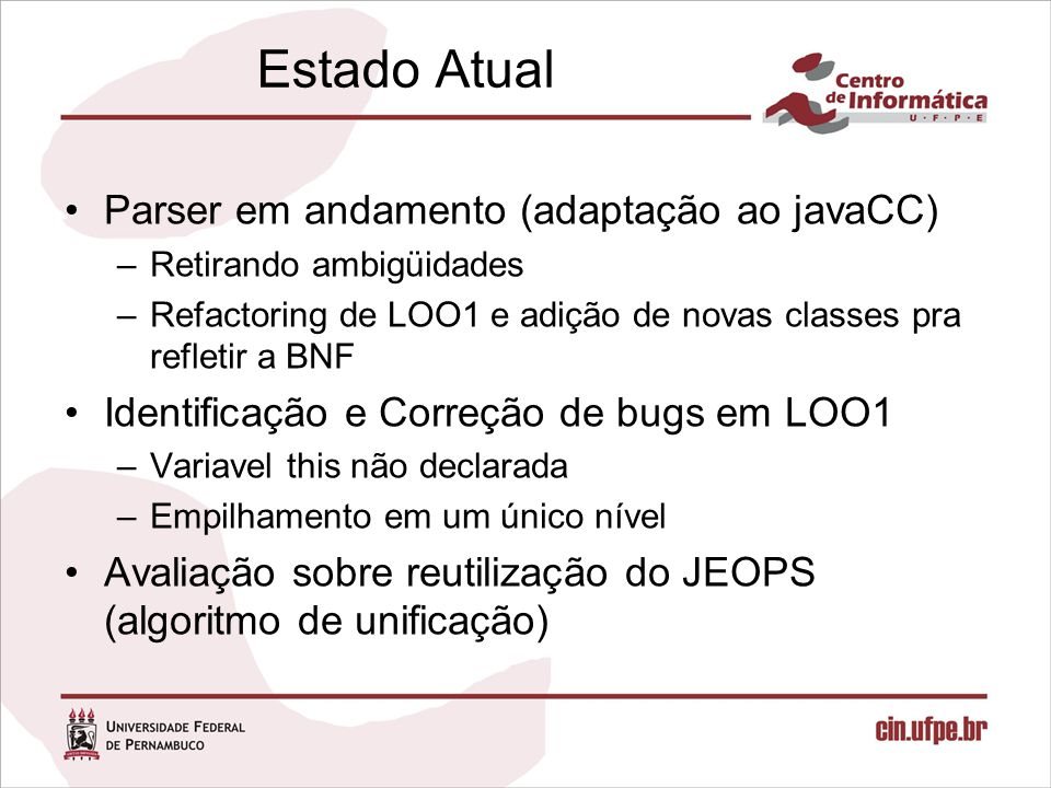 Estado Atual Parser em andamento (adaptação ao javaCC) –Retirando ambigüidades –Refactoring de LOO1 e adição de novas classes pra refletir a BNF Identificação e Correção de bugs em LOO1 –Variavel this não declarada –Empilhamento em um único nível Avaliação sobre reutilização do JEOPS (algoritmo de unificação)