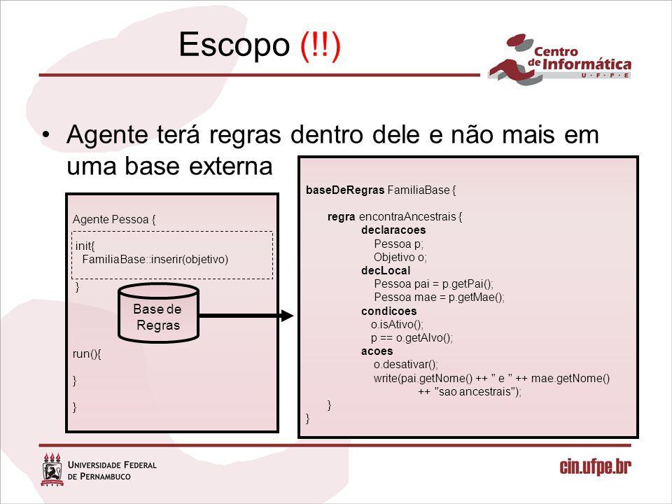Escopo (!!) Agente terá regras dentro dele e não mais em uma base externa Agente Pessoa { init{ FamiliaBase::inserir(objetivo) } run(){ } Base de Regras baseDeRegras FamiliaBase { regra encontraAncestrais { declaracoes Pessoa p; Objetivo o; decLocal Pessoa pai = p.getPai(); Pessoa mae = p.getMae(); condicoes o.isAtivo(); p == o.getAlvo(); acoes o.desativar(); write(pai.getNome() ++ e ++ mae.getNome() ++ sao ancestrais ); }