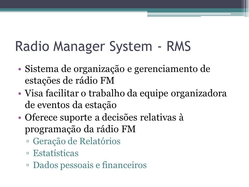 Radio Manager System - RMS Sistema de organização e gerenciamento de estações de rádio FM Visa facilitar o trabalho da equipe organizadora de eventos da estação Oferece suporte a decisões relativas à programação da rádio FM ▫Geração de Relatórios ▫Estatísticas ▫Dados pessoais e financeiros