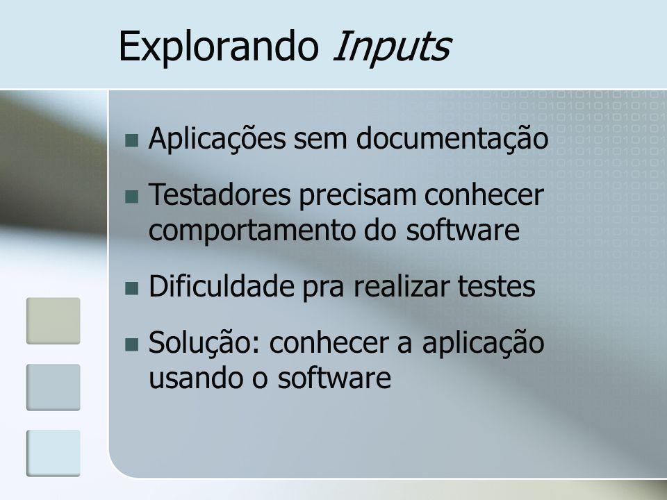 Explorando Inputs Aplicações sem documentação Testadores precisam conhecer comportamento do software Dificuldade pra realizar testes Solução: conhecer a aplicação usando o software